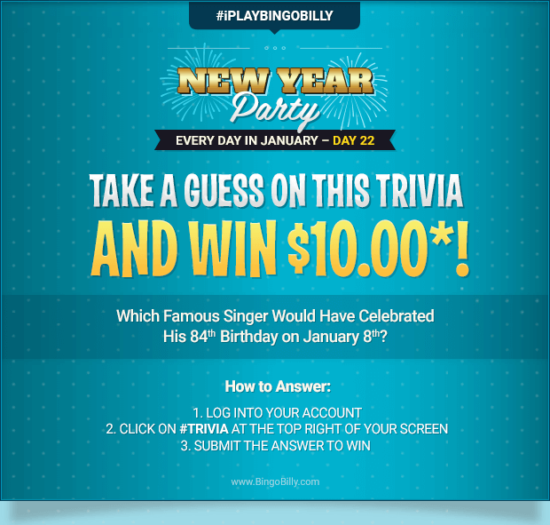 NEW YEAR'S PARTY – EVERY DAY DURING JANUARY | DAY 22 | TAKE A GUESS ON THIS TRIVIA AND WIN $10.00*! Which Famous Singer Would Have Celebrated His 84th Birthday on January 8th? How to Answer: 1.  LOG INTO YOUR ACCOUNT | 2.  CLICK ON #TRIVIA AT THE TOP RIGHT OF YOUR SCREEN | 3.  SUBMIT THE ANSWER TO WIN