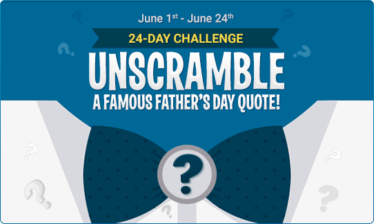 Unscramble a famous Father's Day Quote!